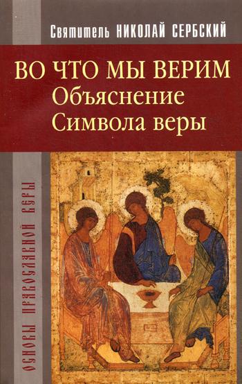 Во что мы верим. Объяснение Символа веры. свят. Сербский Н.