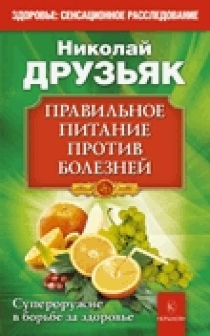 Правильное питание против всех болезней. Супероружие в борьбе за здоровье (2-е изд.)