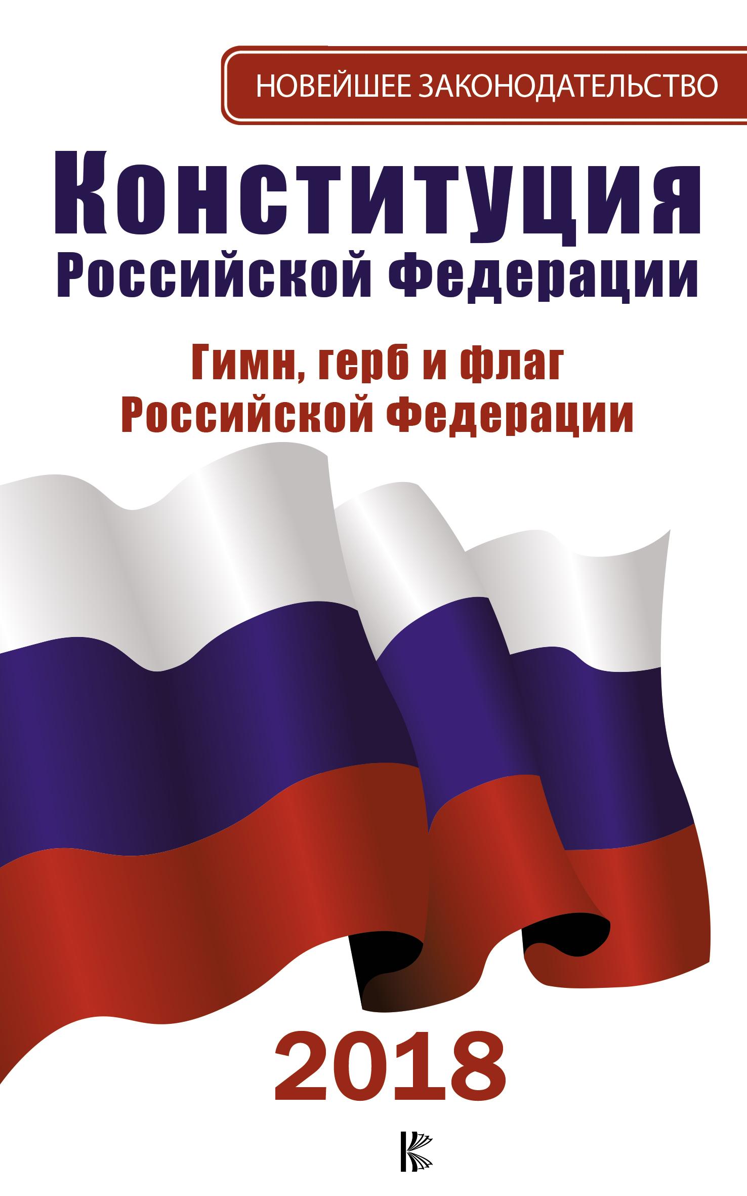 Конституция Российской Федерации на 2018 год. Герб. Гимн. Флаг