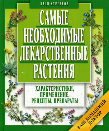 Самые необходимые лекарственные растения.Характеристики,применение,рецепты,препараты.