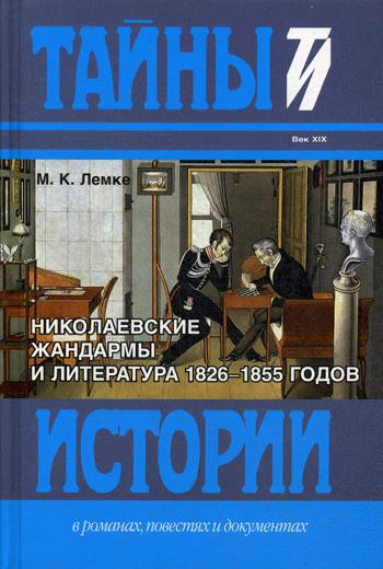 Николаевские жандармы и литература 1826-1855 годов. По подлинным делам Третьего отделения собственной Его Императорского Величества канцелярии