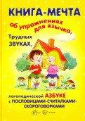 Книги, о которых мечтают все. Книга-мечта об упражнениях язычка, трудных звуках, логопедической азбуке с пословицами-считалками-скороговорками (для детей 5-7 лет)