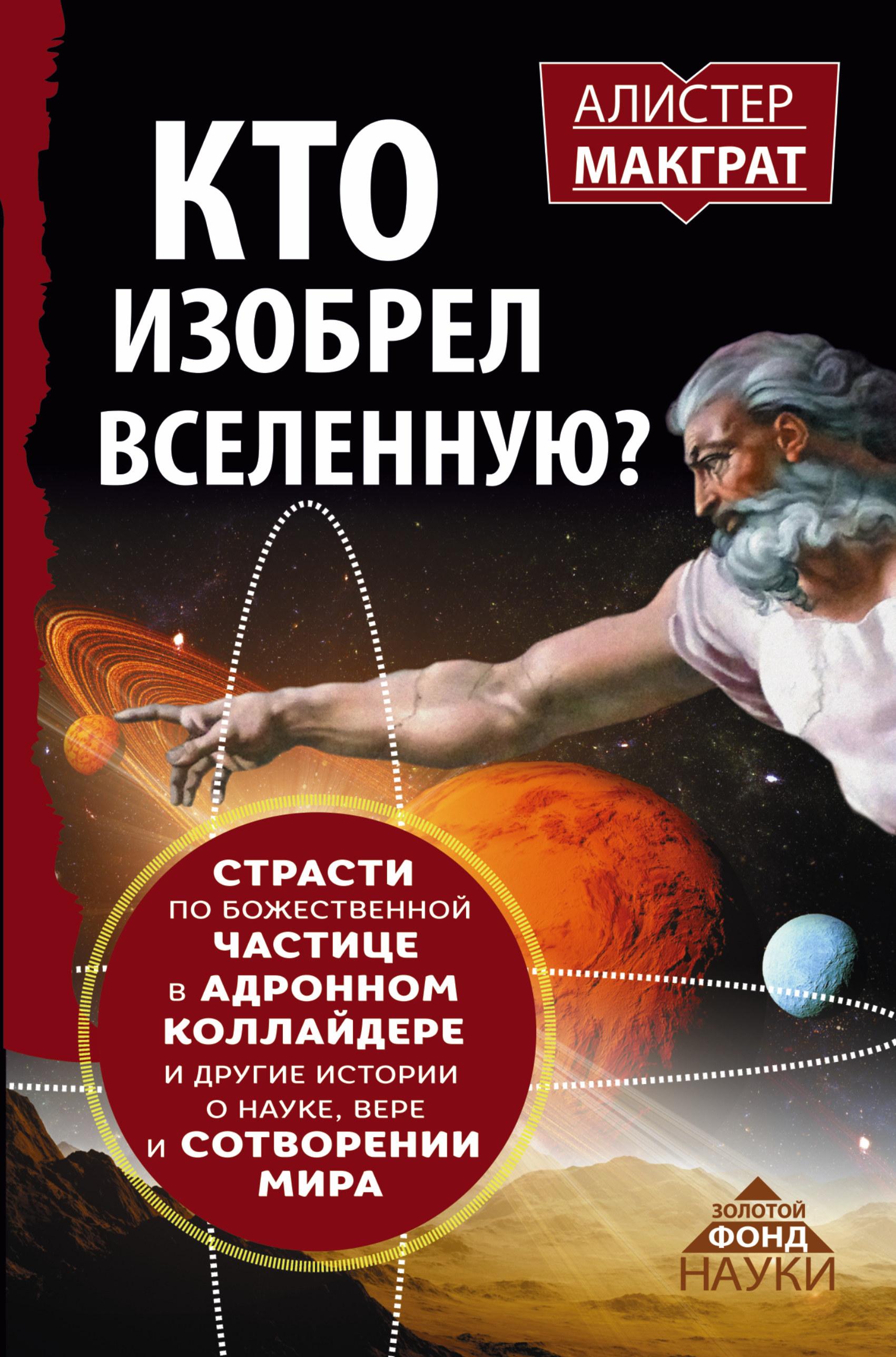КТО ИЗОБРЕЛ ВСЕЛЕННУЮ? Страсти по божественной частице в адронном коллайдере и другие истории о науке, вере и сотворении мира