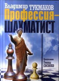 Профессия - шахматист. Тукмаков В.Б.