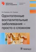 Одонтогенные воспалительные заболевания — просто о сложном / Э. А. Базикян, А. А. Чунихин. — М. : ГЭОТАР-Медиа, 2017. — 160 с. : ил.