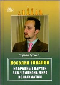 Веселин Топалов. Избранные партии экс - чемпиона мира по шахматам. Гулиев С.