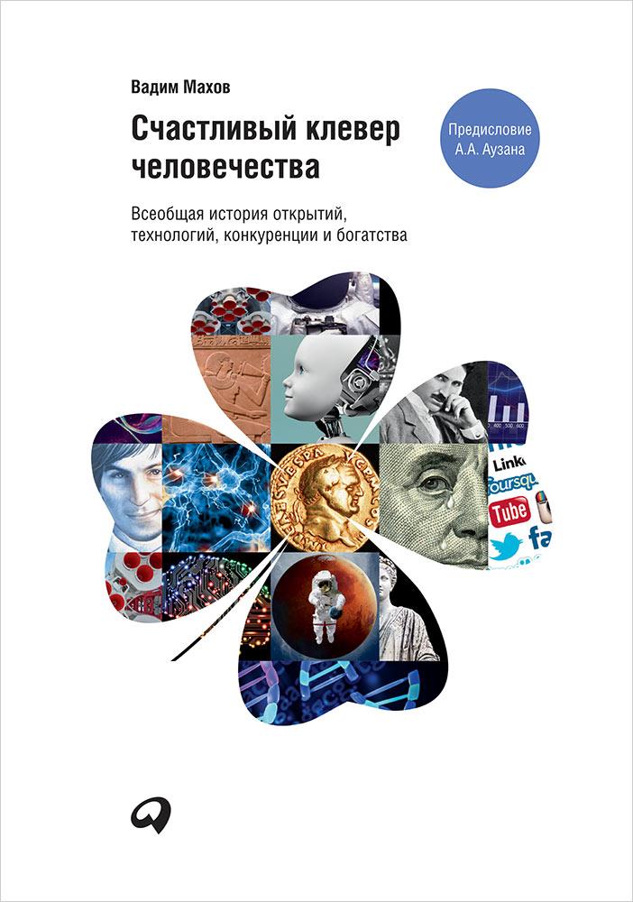 Счастливый клевер человечества: Всеобщая история открытий, технологий, конкуренции и богатства. Махов В.