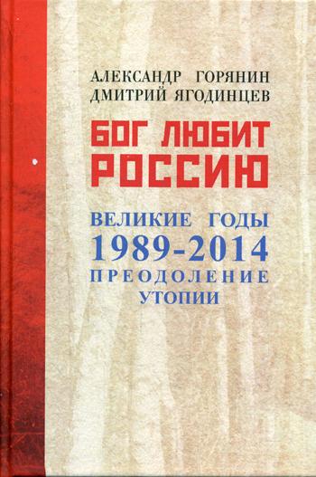 Бог любит Россию. Великие год 1989-2014. Преодоление утопии. Горянин А.