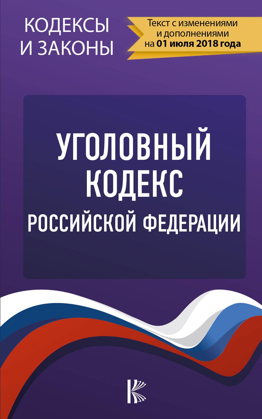 Уголовный Кодекс Российской Федерации. По состоянию на 01.07.2018 г.