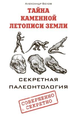 Тайна каменной летописи Земли. Секретная палеонтология