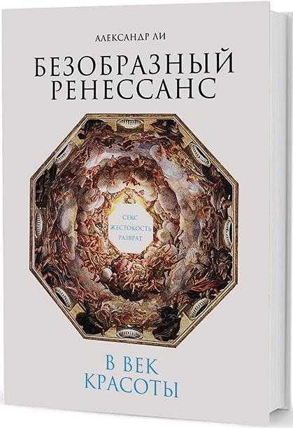 Безобразный Ренессанс: Секс, жестокость, разврат в век красоты. 2-е изд.