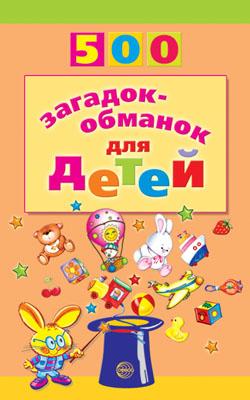 500 загадок-обманок для детей. 2-е изд./Агеева И.Д.