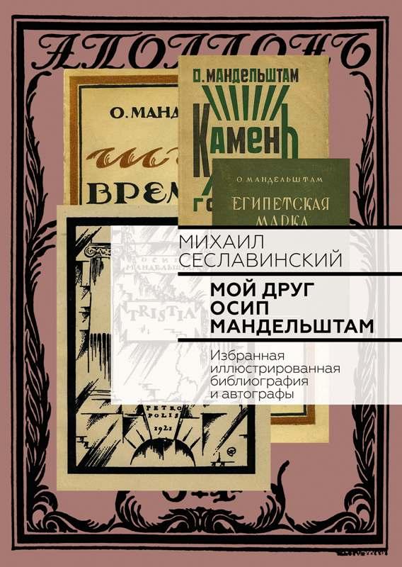 Сеславинский М.В. Мой друг Осип Мандельштам: Избранная иллюстрированная библиография и автографы.