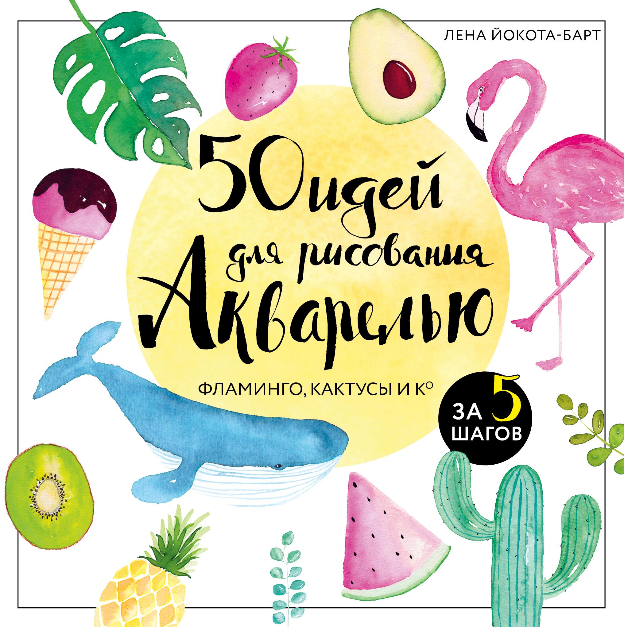 50 идей для рисования акварелью. Фламинго, кактусы и Ко за 5 шагов