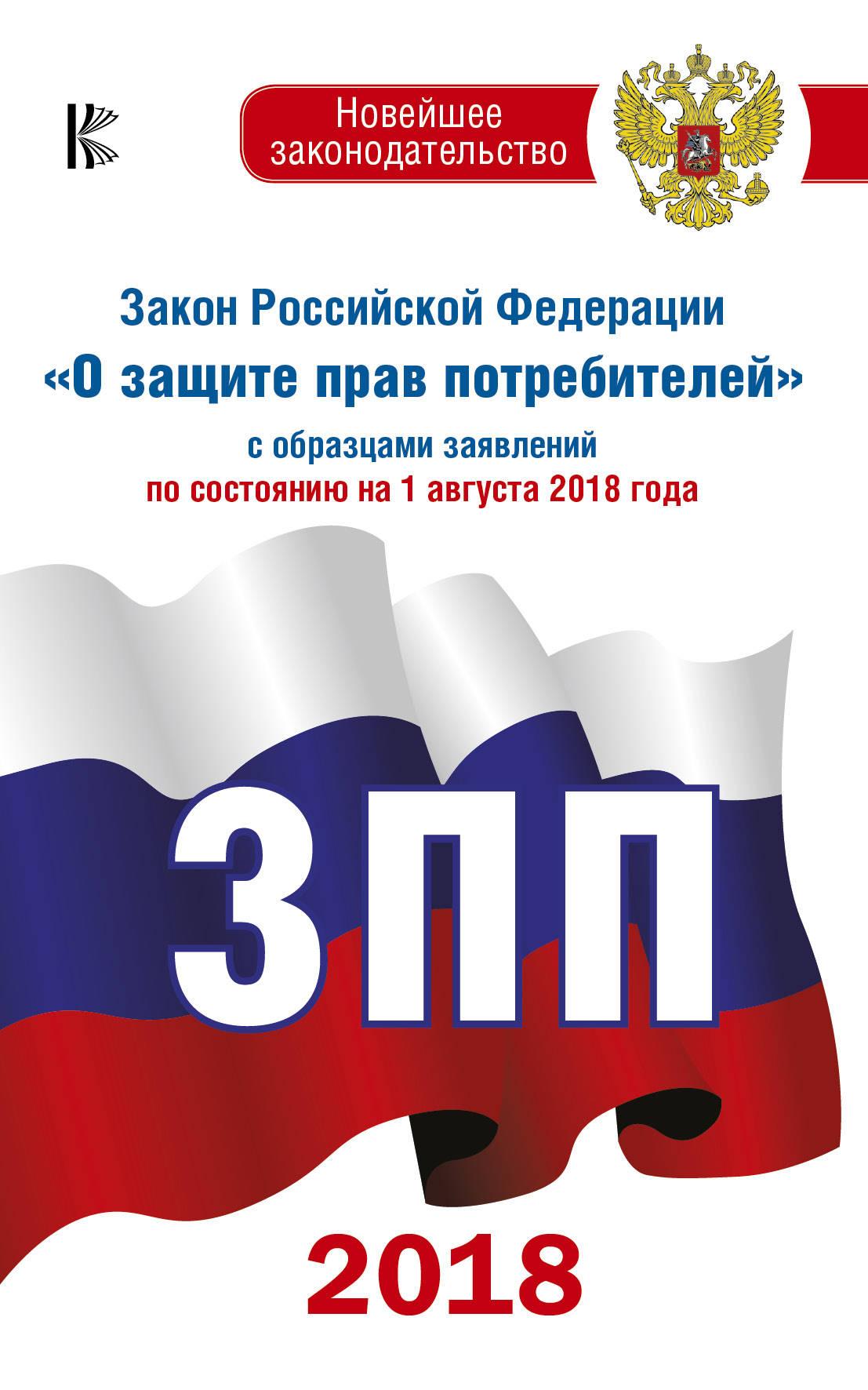 Закон Российской Федерации О защите прав потребителей с образцами заявлений по состоянию на 01.08.2018 год