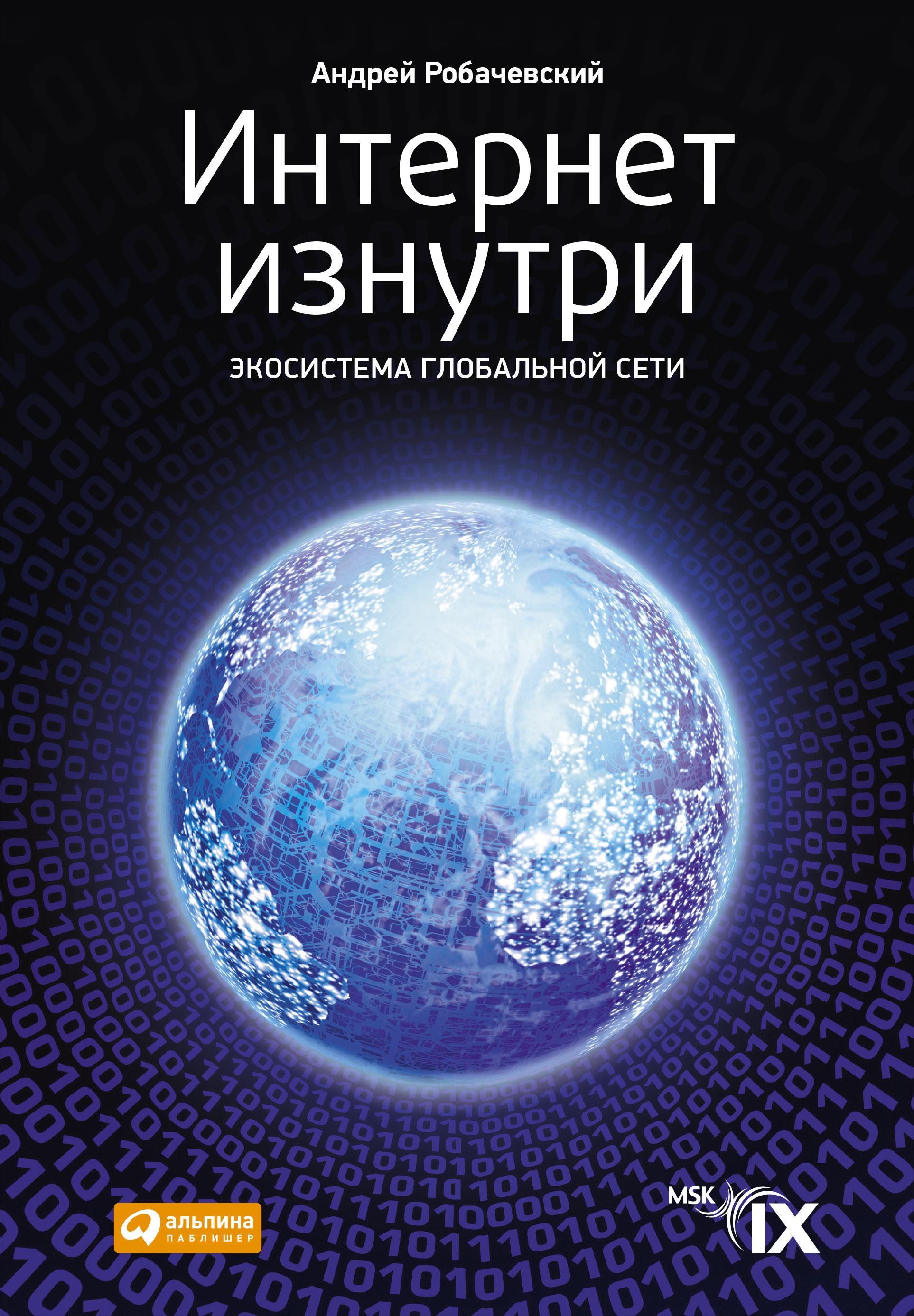 Интернет изнутри: Экосистема глобальной сети. 2-е изд., перераб. и доп. Робачевский А.