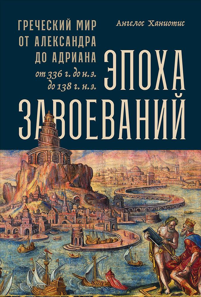 Эпоха завоеваний: Греческий мир от Александра до Адриана (336 г. до н.э. — 138 г. н.э.)
