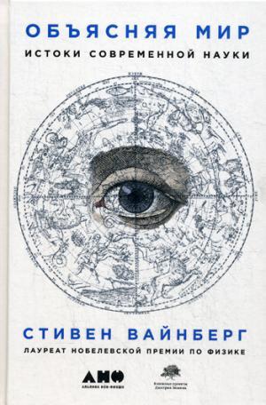 Объясняя мир: Истоки современной науки. 2-е изд. Вайнберг С.