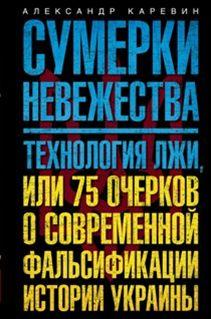 Сумерки невежества. Технология лжи, или 75 очерков о современной фальсификации истории на Украине